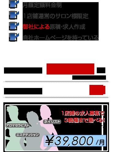 御社の形態に合ったサービスのご掲載  月額定額料金制 1店舗運営のサロン様限定 御社による原稿・求人作成 自社ホームページを持っている \39,800/月
