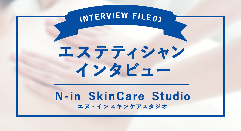 N-in SkinCare Studio(エヌ・インスキンケアスタジオ)で活躍するエステティシャンにインタビュー!
